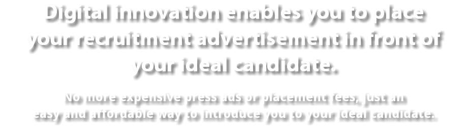 Digital innovation enables you to place your recruitment advertisement in front of your ideal candidate. No more expensive press ads or placement fees, just an easy and affordable way to introduce you to your ideal candidate.